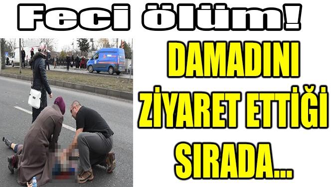 CEZAEVİNDEKİ DAMADINI ZİYARET ETTİ, KAMYON ÇARPTI!