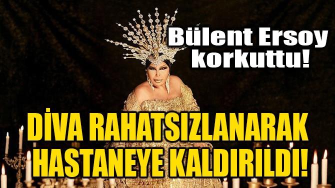 DİVA HASTANEYE KALDIRILDI!