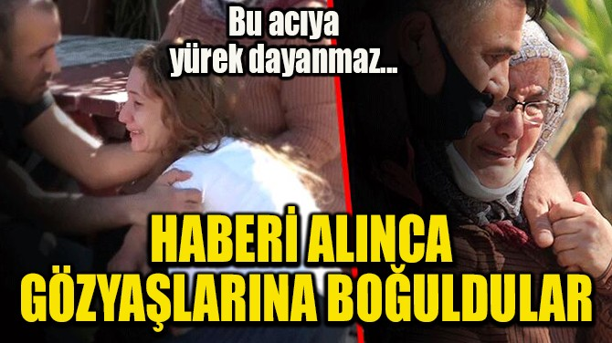 HABERİ ALINCA  GÖZYAŞLARINA BOĞULDULAR
