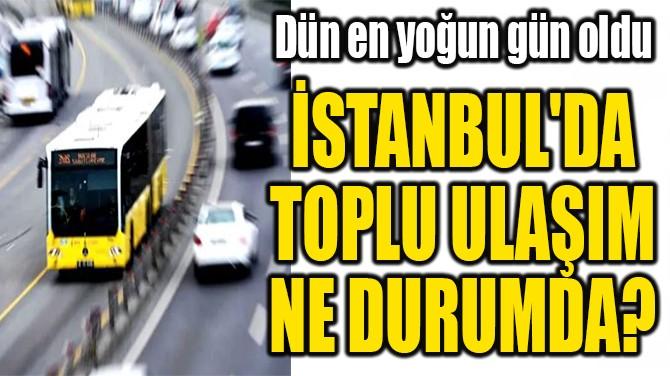 İSTANBUL'DA  TOPLU ULAŞIM  NE DURUMDA?