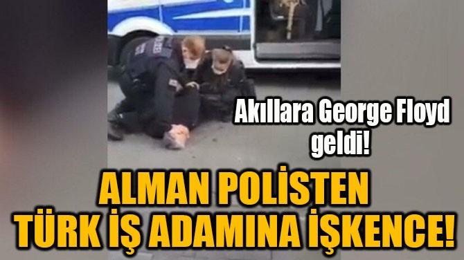 ALMAN POLİSTEN TÜRK İŞ ADAMINA İŞKENCE