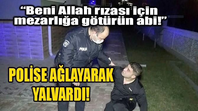 """POLİSE AĞLAYARAK YALVARDI! """""""