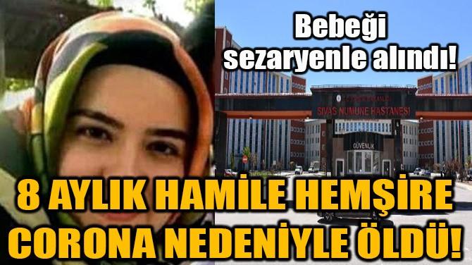 8 AYLIK HAMİLE HEMŞİRE CORONA NEDENİYLE ÖLDÜ!