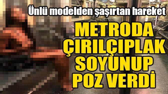 METRODA ÇIRILÇIPLAK SOYUNUP POZ VERDİ
