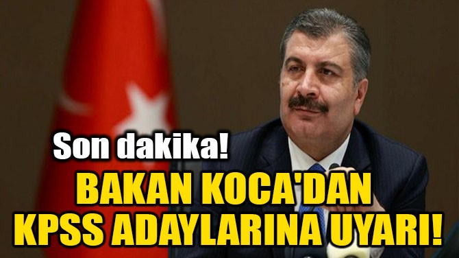 BAKAN KOCA'DAN KPSS ADAYLARINA UYARI!