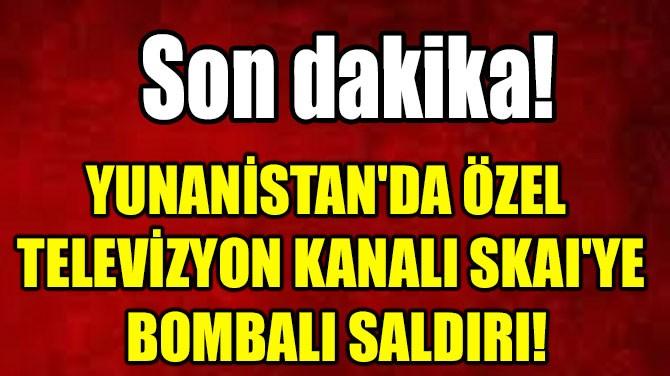 YUNANİSTAN'DA ÖZEL TELEVİZYON  KANALI SKAI'YE BOMBALI SALDIRI!