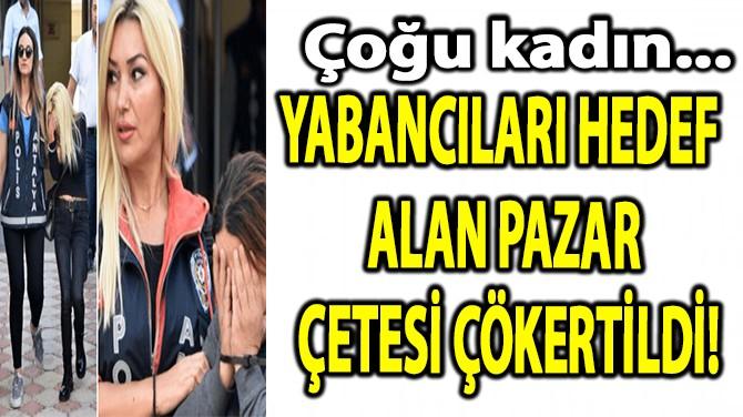 YABANCILARI HEDEF  ALAN PAZAR   ÇETESİ ÇÖKERTİLDİ!