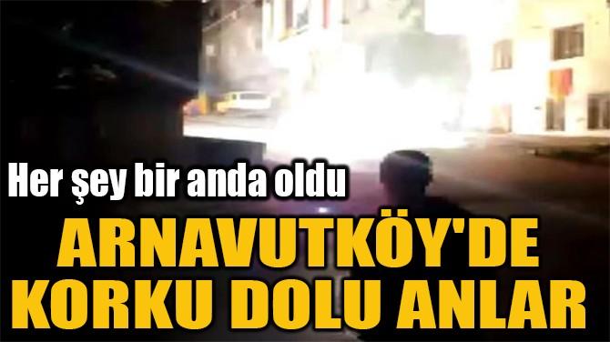 ARNAVUTKÖY'DE KORKU DOLU ANLAR