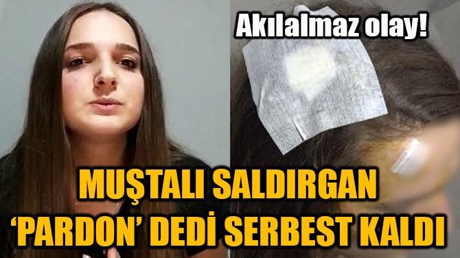 MUŞTALI SALDIRGANIN 'PARDON' DEDİ SERBEST KALDI