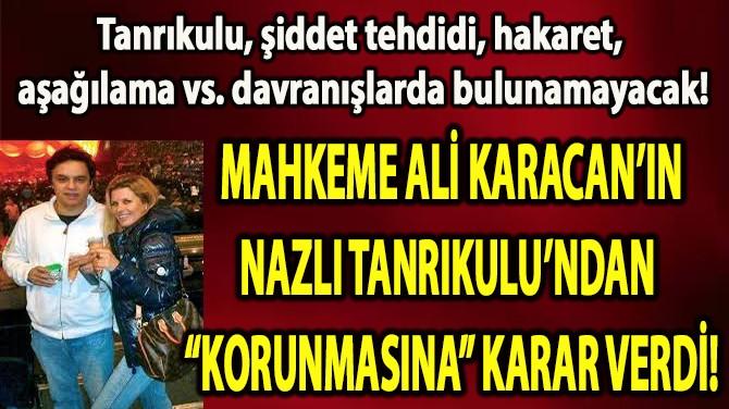 "MAHKEME ALİ KARACAN'IN N.TANRIKULUN'DAN""KORUNMASINA""KARAR VERDİ"