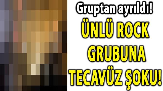 ÜNLÜ ROCK GRUBUNA TECAVÜZ ŞOKU!