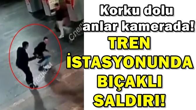 TREN İSTASYONUNDA BIÇAKLI SALDIRI!