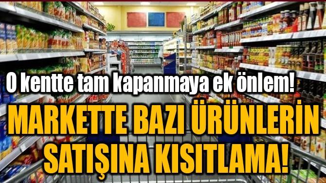 MARKETTE BAZI ÜRÜNLERİN  SATIŞINA KISITLAMA!