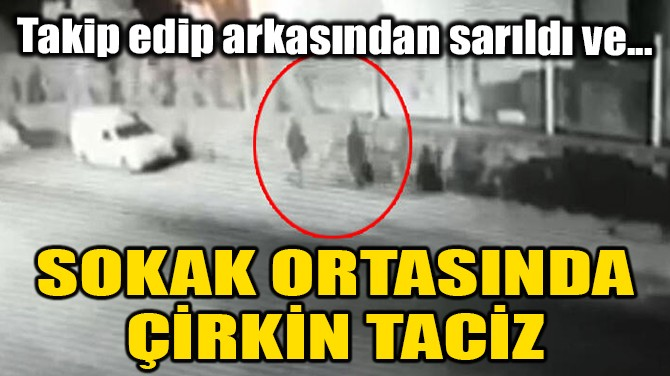 SOKAK ORTASINDA ÇİRKİN TACİZ!