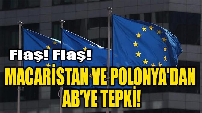 MACARİSTAN VE  POLONYA'DAN  AB'YE TEPKİ!