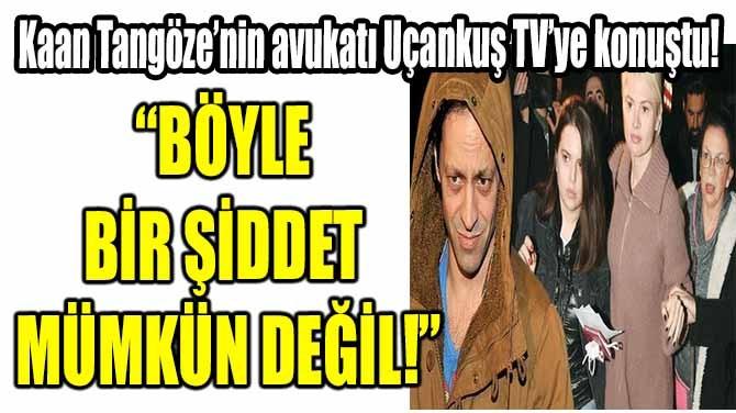 """""""BÖYLE BİR ŞİDDET MÜMKÜN DEĞİL!"""""""