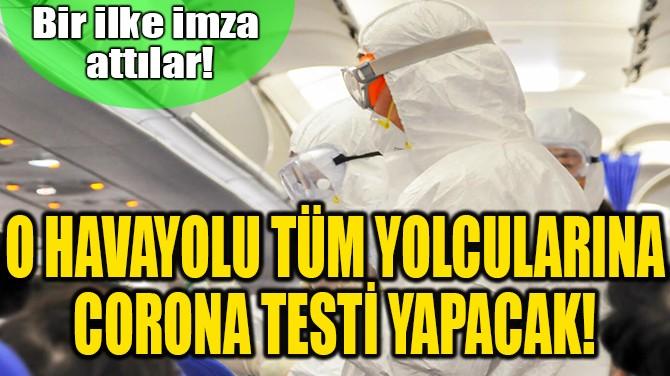 O HAVAYOLU TÜM YOLCULARINA CORONAVİRÜS TESTİ YAPACAK!