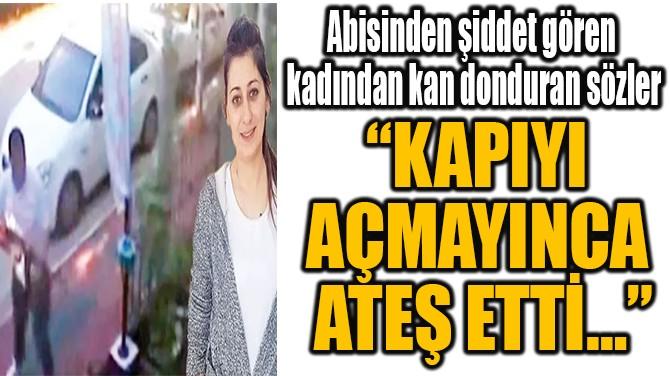 """""""KAPIYI  AÇMAYINCA  ATEŞ ETTİ…"""""""