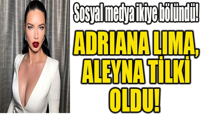 ADRIANA LIMA, ALEYNA TİLKİ OLDU!