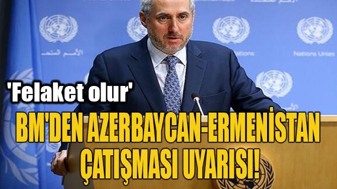 BM'DEN AZERBAYCAN-ERMENİSTAN  ÇATIŞMASI UYARISI!