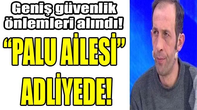 """""""PALU AİLESİ"""" ADLİYEDE!"""