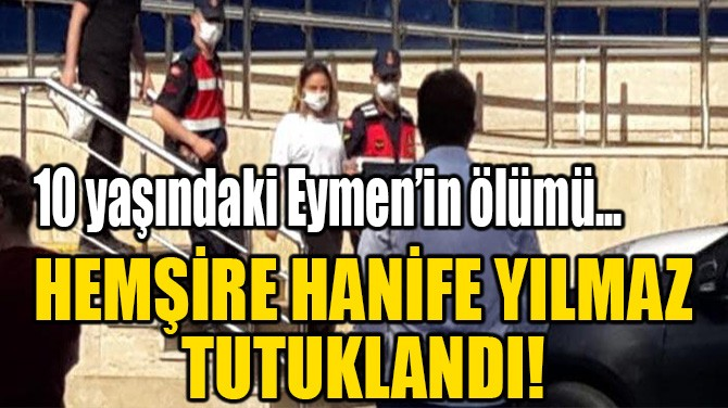 HEMŞİRE HANİFE YILMAZ TUTUKLANDI!
