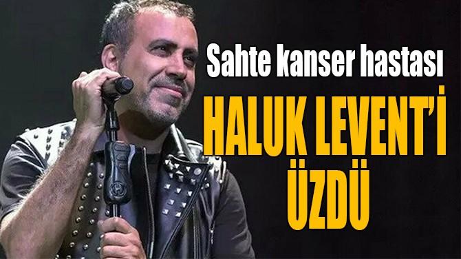 SAHTE KANSER HASTASI  HALUK LEVENT'İ ÜZDÜ