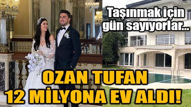 OZAN TUFAN 12 MİLYONA EV ALDI!
