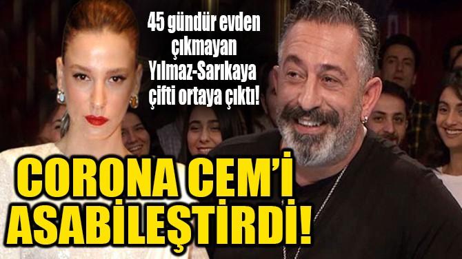 CORONA CEM'İ ASABİLEŞTİRDİ!