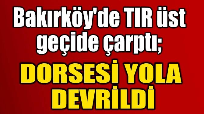DORSESİ YOLA  DEVRİLDİ