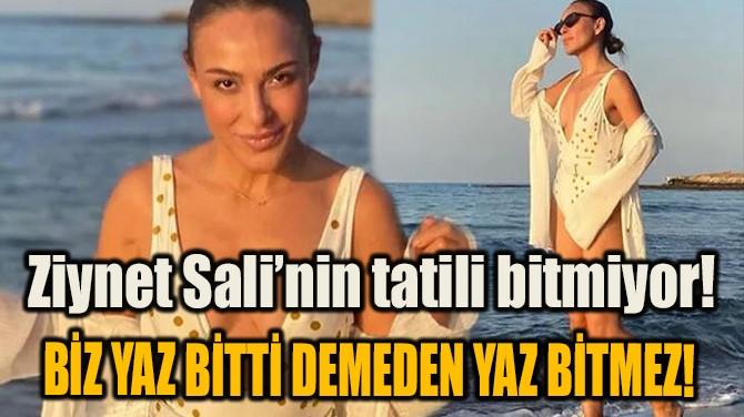 ZİYNET SALİ'NİN TATİLİ BİTMİYOR!