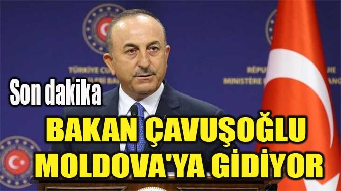 BAKAN ÇAVUŞOĞLU  MOLDOVA'YA GİDİYOR