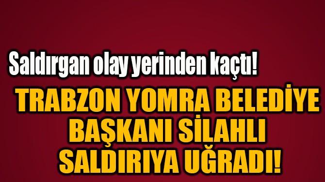 TRABZON YOMRA BELEDİYE  BAŞKANI SİLAHLI  SALDIRIYA UĞRADI!