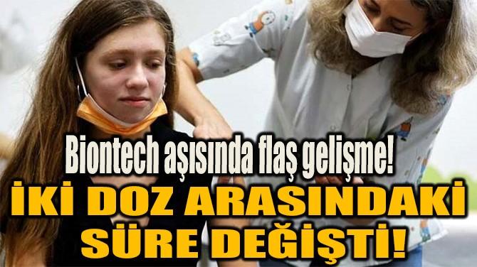 BİONTECH AŞISINDA İKİ DOZ ARASINDAKİ SÜRE DEĞİŞTİ!