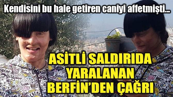 ASİTLİ SALDIRIDA YARALANAN BERFİN'DEN ÇAĞRI