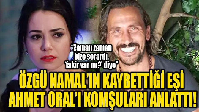 ÖZGÜ NAMAL'IN KAYBETTİĞİ EŞİ  AHMET ORAL'I KOMŞULARI ANLATTI!