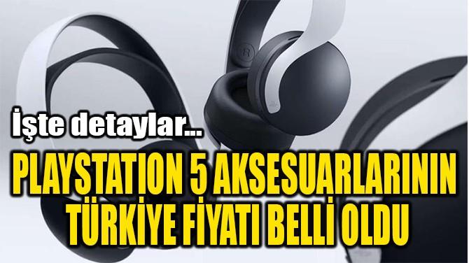 PLAYSTATION 5 AKSESUARLARININ  TÜRKİYE FİYATI BELLİ OLDU