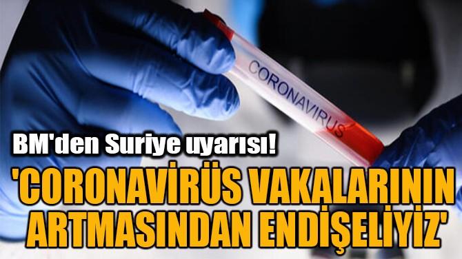 'CORONAVİRÜS VAKALARININ  ARTMASINDAN ENDİŞELİYİZ'
