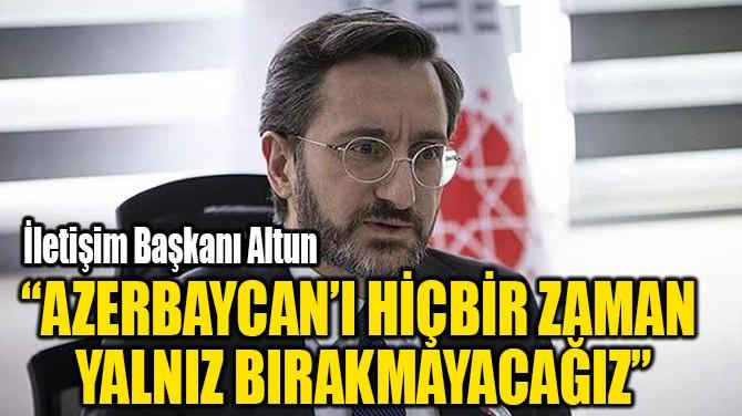 """""""AZERBAYCAN'I HİÇBİR ZAMAN  YALNIZ BIRAKMAYACAĞIZ"""""""