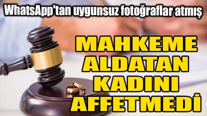 MAHKEME ALDATAN KADINI AFFETMEDİ