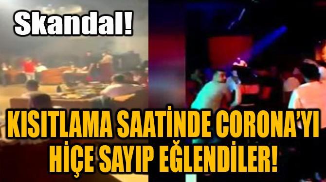 KISITLAMA SAATİNDE CORONA'YI HİÇE SAYIP EĞLENDİLER!