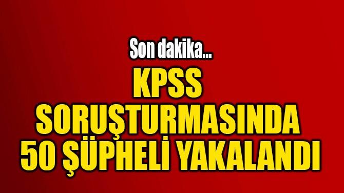KPSS SORUŞTURMASINDA  50 ŞÜPHELİ YAKALANDI