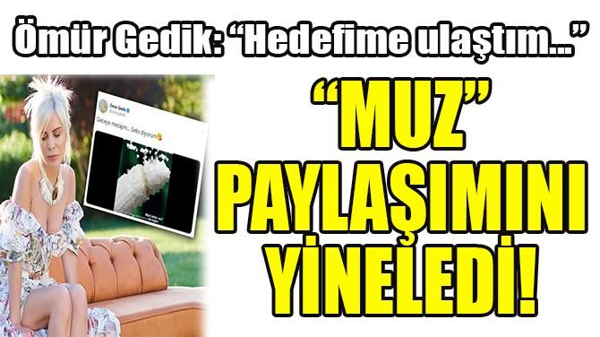 """ÖMÜR GEDİK, """"MUZ"""" PAYLAŞIMINI YİNELEDİ!"""