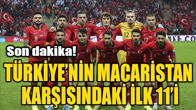 TÜRKİYE'NİN MACARİSTAN MAÇINDAKİ İLK 11' AÇIKLANDI!