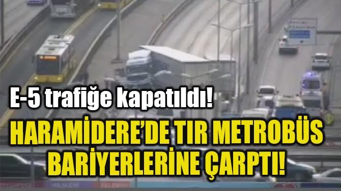 HARAMİDERE'DE TIR METROBÜS BARİYERLERİNE ÇARPTI!
