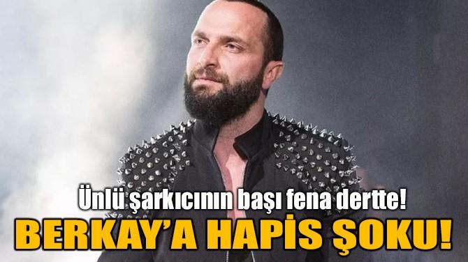 BERKAY'A HAPİS ŞOKU!