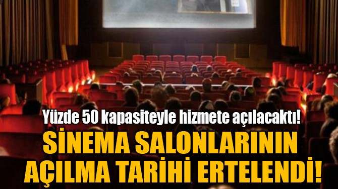 SİNEMA SALONLARININ AÇILMA TARİHİ ERTELENDİ!