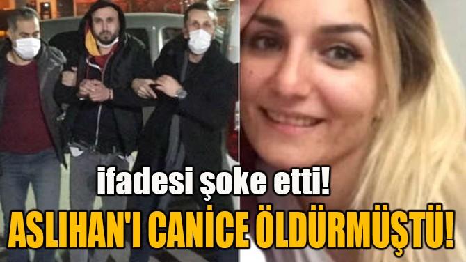 ASLIHAN'I CANİCE ÖLDÜRMÜŞTÜ!