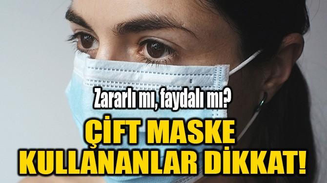 ÇİFT MASKE KULLANANLAR DİKKAT!