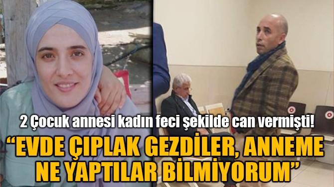 """""""EVDE ÇIPLAK GEZDİLER, ANNEME  NE YAPTILAR BİLMİYORUM"""""""